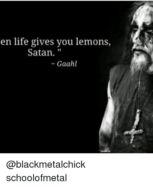 Life, Memes, and Satan: en life gives you lemons,  Satan.  Gaahl @blackmetalchick schoolofmetal