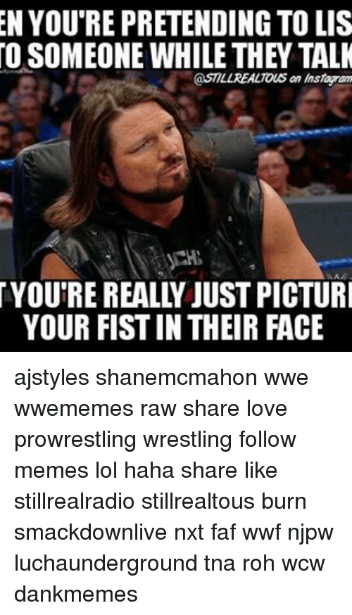 faf: EN YOU REPRETENDING TO LIS  OSOMEONE WHILE THEY TALK  @STILL REALTous an Instaran  YOU'RE REALLY JUST PICTURI  YOUR FISTIN THEIR FACE ajstyles shanemcmahon wwe wwememes raw share love prowrestling wrestling follow memes lol haha share like stillrealradio stillrealtous burn smackdownlive nxt faf wwf njpw luchaunderground tna roh wcw dankmemes