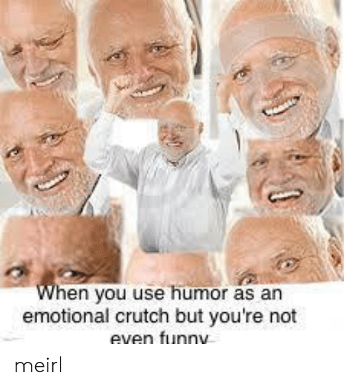 crutch: en you use humor as an  emotional crutch but you're not  even funny meirl