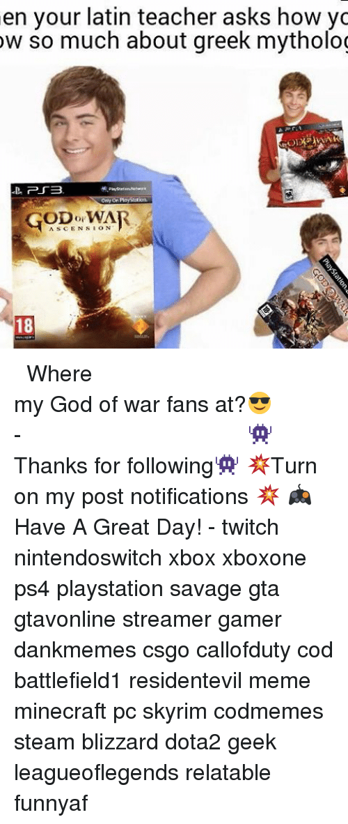 streamers: en your latin teacher asks how yc  ow so much about greek mytholog  ASCENSION  18 ⠀⠀⠀⠀⠀⠀⠀⠀⠀⠀⠀⠀⠀⠀⠀⠀⠀⠀⠀⠀⠀⠀⠀⠀⠀⠀⠀⠀⠀⠀ ⠀⠀⠀⠀ Where my God of war fans at?😎 ⠀⠀⠀⠀⠀⠀⠀⠀⠀⠀⠀⠀⠀⠀⠀⠀⠀⠀⠀⠀⠀⠀⠀⠀⠀⠀⠀⠀⠀⠀⠀⠀⠀⠀⠀- 👾Thanks for following👾 💥Turn on my post notifications 💥 🎮Have A Great Day! - twitch nintendoswitch xbox xboxone ps4 playstation savage gta gtavonline streamer gamer dankmemes csgo callofduty cod battlefield1 residentevil meme minecraft pc skyrim codmemes steam blizzard dota2 geek leagueoflegends relatable funnyaf