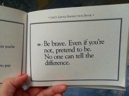 Be Brave: en you're  . Be brave. Even if you're  not, pretend to be  No one can tell the  difference  to pay