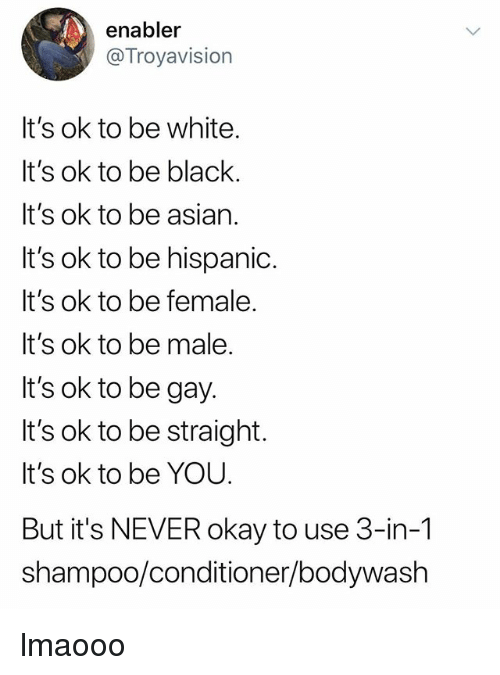 Asian, Okay, and White: enabler  Troyavision  It's ok to be white  It's ok to be blaclk  It's ok to be asian.  It's ok to be hispanic.  It's ok to be female  It's ok to be male.  lt's ok to be gay  It's ok to be straight.  It's ok to be YOU.  But it's NEVER okay to use 3-in-1  shampoo/conditioner/bodywash lmaooo