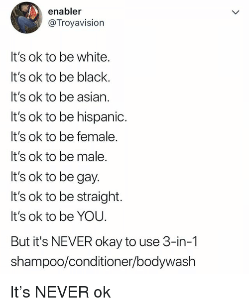 Asian, Black, and Okay: enabler  @Troyavision  It's ok to be white.  It's ok to be black.  It's ok to be asian.  It's ok to be hispanid.  It's ok to be female.  It's ok to be male  It's ok to be gay.  It's ok to be straight.  It's ok to be YOU.  But it's NEVER okay to use 3-in-1  shampoo/conditioner/bodywash It's NEVER ok