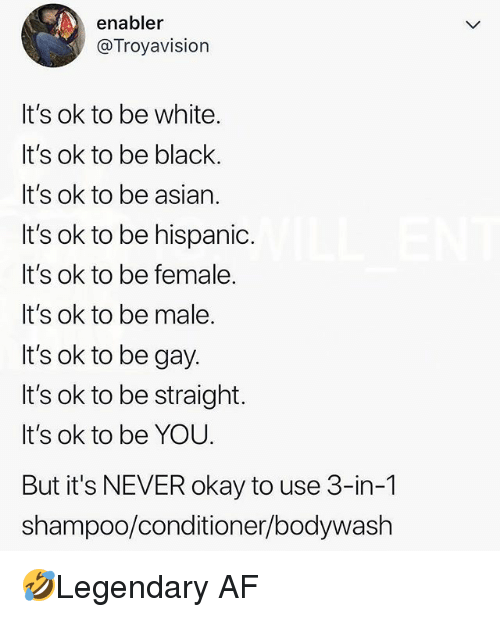 Af, Asian, and Memes: enabler  @Troyavision  It's ok to be white.  It's ok to be black.  It's ok to be asian.  It's ok to be hispanid.  It's ok to be female.  It's ok to be male.  It's ok to be gay.  It's ok to be straight.  It's ok to be YOU.  But it's NEVER okay to use 3-in-1  shampoo/conditioner/bodywash 🤣Legendary AF