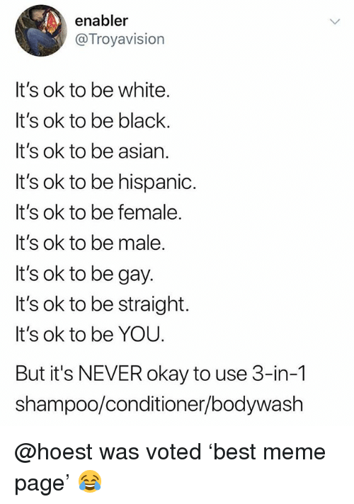 Asian, Meme, and Black: enabler  @Troyavision  It's ok to be white  It's ok to be black.  It's ok to be asian.  It's ok to be hispanic.  It's ok to be female  It's ok to be male  It's ok to be gay  It's ok to be straight.  It's ok to be YOU.  But it's NEVER okay to use 3-in-1  shampoo/conditioner/bodywash @hoest was voted 'best meme page' 😂