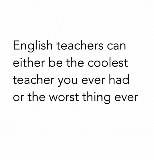 worst thing ever: Enalish teachers can  either be the coolest  teacher you ever had  or the worst thing ever