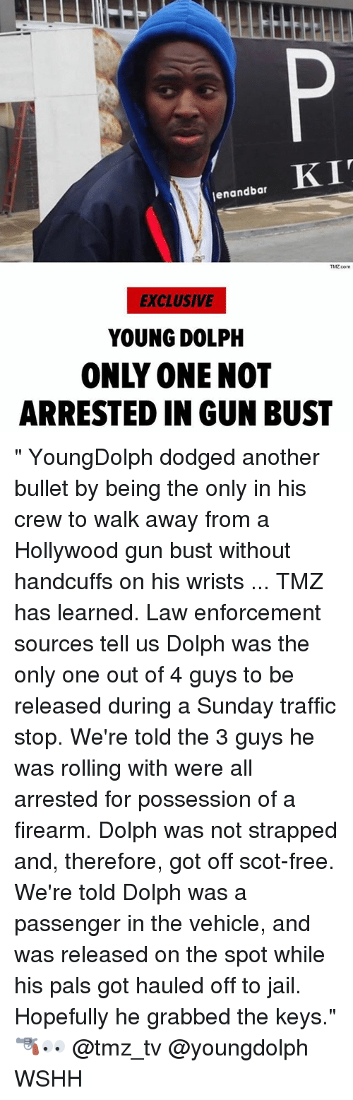 "Dolph: enandbar  TMZ.com  EXCLUSIVE  YOUNG DOLPH  ONLY ONE NOT  ARRESTED IN GUN BUST "" YoungDolph dodged another bullet by being the only in his crew to walk away from a Hollywood gun bust without handcuffs on his wrists ... TMZ has learned. Law enforcement sources tell us Dolph was the only one out of 4 guys to be released during a Sunday traffic stop. We're told the 3 guys he was rolling with were all arrested for possession of a firearm. Dolph was not strapped and, therefore, got off scot-free. We're told Dolph was a passenger in the vehicle, and was released on the spot while his pals got hauled off to jail. Hopefully he grabbed the keys."" 🔫👀 @tmz_tv @youngdolph WSHH"