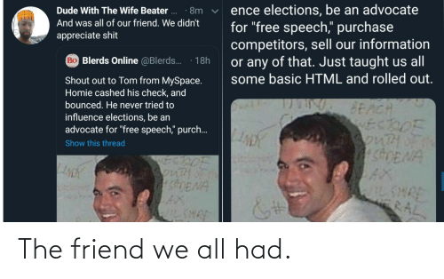 "basic: ence elections, be an advocate  for ""free speech,"" purchase  competitors, sell our information  or any of that. Just taught us all  some basic HTML and rolled out.  Dude With The Wife Beater ..  · 8m  And was all of our friend. We didn't  appreciate shit  Bo Blerds Online @Blerds.  18h  Shout out to Tom from MySpace.  Homie cashed his check, and  bounced. He never tried to  BEACH  ECDOF  3onTHOF  SDENA  influence elections, be an  advocate for ""free speech,"" purch..  Show this thread  SonTH  shENA  AX  IL SHRE  WILSHRE  RAL The friend we all had."