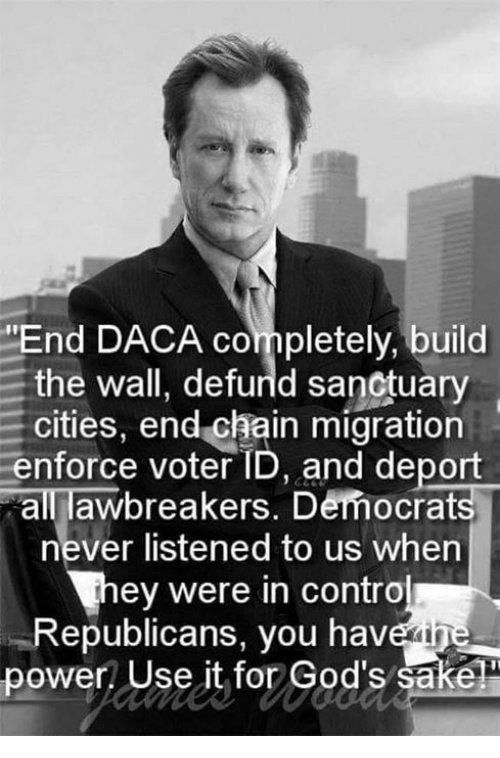 """build-the-wall: """"End DACA completely, build  the wall, defurld sanctuary  cities, end chain migration  enforce voter ID, and deport  all awbreakers. Democrats  never listened to us when  ey were in contro  Republicans, you havein  power! Use it for God's sake"""