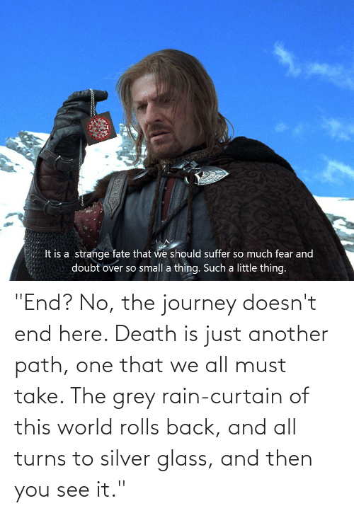 "Silver: ""End? No, the journey doesn't end here. Death is just another path, one that we all must take. The grey rain-curtain of this world rolls back, and all turns to silver glass, and then you see it."""