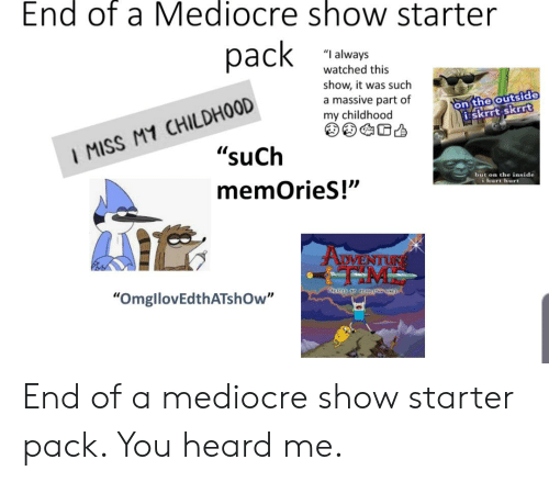 """You Heard Me: End of a Mediocre show starter  pack  """"I always  watched this  show, it was such  a massive part of  my childhood  I MISS M1 CHILDH0OD  """"suCh  on the outside  iskrrt skrrt  but on the inside  memOrieS!""""  i hurt hurt  ADVENTURE  """"OmgllovEdthATshOw"""" End of a mediocre show starter pack. You heard me."""