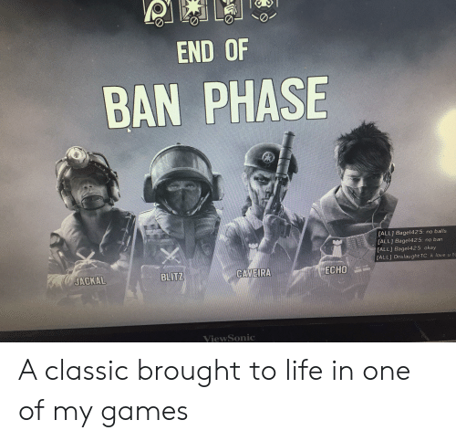 K Love: END OF  BAN PHASE  N  [ALL] Bagel425:  [ALL] Bagel425:  no balls  no ban  [ALL] Bagel425: okay  [ALL] Onslaught TC: k love u to  BLITZ  CAVEIRA  ECHO  JACKAL  ViewSonic A classic brought to life in one of my games