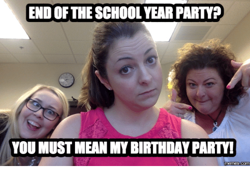 End Of School Year Meme: END OF THESCHOOL YEARPARTY?  YOU MUST MEAN MY BIRTHDAY PARTY!  memes com