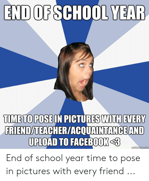 School, Teacher, and Pictures: END OFSCHOOL YEAR  TIMETO POSE IN PICTURES WITH EVERY  FRIEND/TEACHER/ACQUAINTANCE AND  UPLOAD TO FACEB00K3 End of school year time to pose in pictures with every friend ...