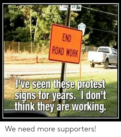 pve: END  ROAD WORK  these protest  Pve seen  signs for years. I don't  think they aře working. We need more supporters!
