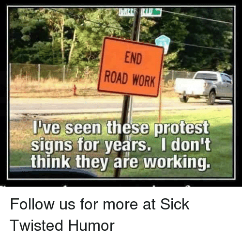 Sick Twisted Humor: END  ROAD WORK  ve seen these protest  signs for years. I don't  think they are working. Follow us for more at Sick Twisted Humor