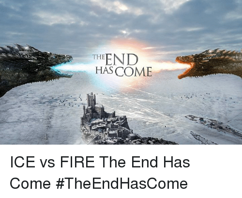 Fire, Memes, and 🤖: END  THE  HAS COME ICE vs FIRE The End Has Come #TheEndHasCome