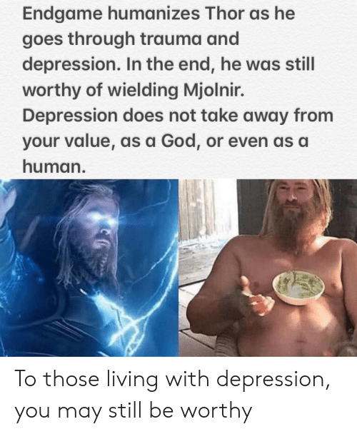 mjolnir: Endgame humanizes Thor as he  goes through trauma and  depression. In the end, he was still  worthy of wielding Mjolnir.  Depression does not take away from  your value, as a God, or even as a  human. To those living with depression, you may still be worthy