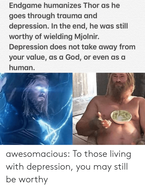 mjolnir: Endgame humanizes Thor as he  goes through trauma and  depression. In the end, he was still  worthy of wielding Mjolnir.  Depression does not take away from  your value, as a God, or even as a  human. awesomacious:  To those living with depression, you may still be worthy