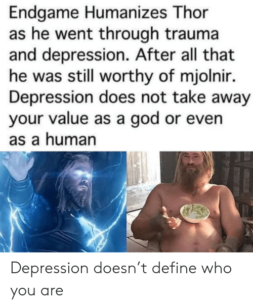 mjolnir: Endgame Humanizes Thor  as he went through trauma  and depression. After all that  he was still worthy of mjolnir.  Depression does not take away  your value as a god or even  as a human Depression doesn't define who you are