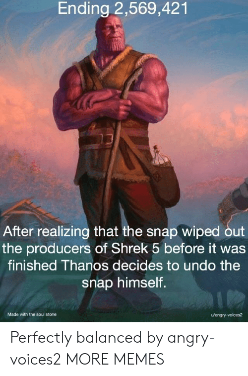wiped: Ending 2,569,421  After realizing that the snap wiped out  the producers of Shrek 5 before it was  finished Thanos decides to undo the  snap himself.  Made with the soul stone  u/angry-voices2 Perfectly balanced by angry-voices2 MORE MEMES