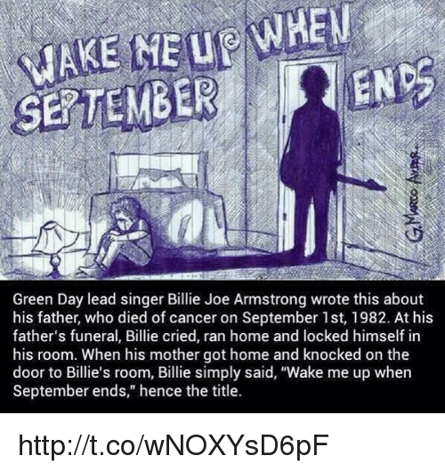 "wake me up when september ends: ENDS  Green Day lead singer Billie Joe Armstrong wrote this about  his father, who died of cancer on September 1st, 1982. At his  father's funeral, Billie cried, ran home and locked himself in  his room. When his mother got home and knocked on the  door to Billie's room, Billie simply said, ""Wake me up when  September ends,"" hence the title. http://t.co/wNOXYsD6pF"