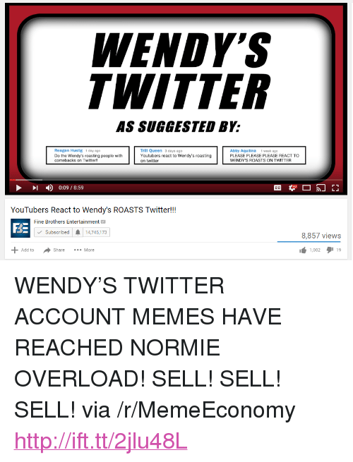 """Fine Brothers: ENDY  WITTER  AS SUGGESTED BY:  Trill Queen 3 days ago  Youtubers react to Wendy's roasting  on twitter  Reagan Huslig 1 day ago  Do the Wendy's roasting people with  comebacks on Twitter!!  Abby Aquilina 1 week ago  PLEASE PLEASE PLEASE REACT TO  WENDY'S ROASTS ON TWITTER  - ) 0:09 / 8:59  YouTubers React to Wendy's ROASTS Twitter!!  Fine Brothers Entertainment  BE  Subscribed  14,745,173  8,857 views  1,002タ119  Add to  Share  More <p>WENDY&rsquo;S TWITTER ACCOUNT MEMES HAVE REACHED NORMIE OVERLOAD! SELL! SELL! SELL! via /r/MemeEconomy <a href=""""http://ift.tt/2jlu48L"""">http://ift.tt/2jlu48L</a></p>"""