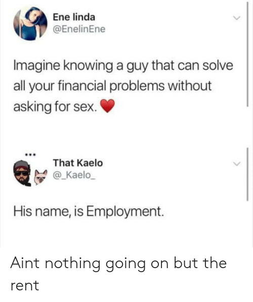 employment: Ene linda  @EnelinEne  Imagine knowing a guy that can solve  all your financial problems without  asking for sex.  That Kaelo  @_Kaelo  His name, is Employment. Aint nothing going on but the rent