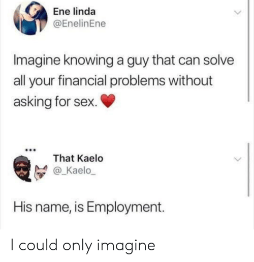 employment: Ene linda  @EnelinEne  Imagine knowing a guy that can solve  all your financial problems without  asking for sex.  That Kaelo  @_Kaelo  His name, is Employment. I could only imagine