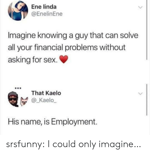 employment: Ene linda  @EnelinEne  Imagine knowing a guy that can solve  all your financial problems without  asking for sex.  That Kaelo  @_Kaelo  His name, is Employment. srsfunny:  I could only imagine…