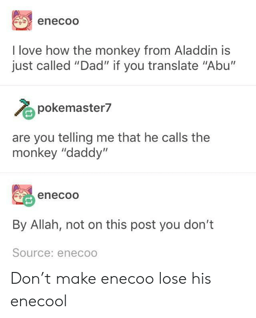 """abu: enecoO  I love how the monkey from Aladdin is  just called """"Dad"""" if you translate """"Abu'""""  pokemaster7  are you telling me that he calls the  monkey """"daddy""""  enecoo  By Allah, not on this post you don't  Source: eneco Don't make enecoo lose his enecool"""