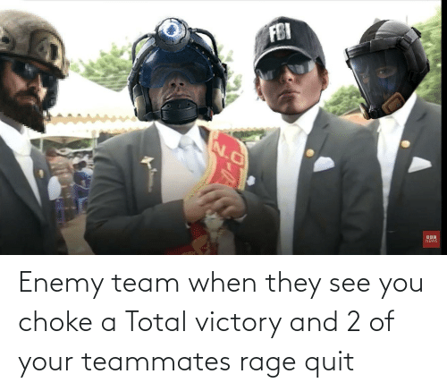 Rage quit: Enemy team when they see you choke a Total victory and 2 of your teammates rage quit