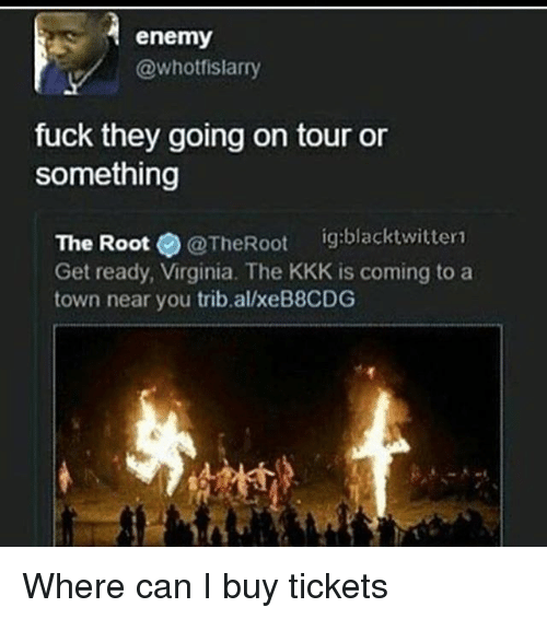Funny, Kkk, and Fuck: enemy  @whotfislarry  fuck they going on tour or  something  The Root  @The Root  ig:blacktwitter1  Get ready, Virginia. The KKK is coming to a  town near you trib alxeB8CDG Where can I buy tickets