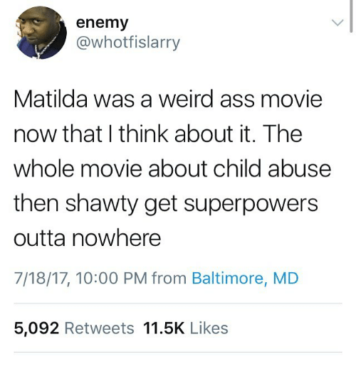 Ass, Funny, and Matilda: enemy  @whotfislarry  Matilda was a weird ass movie  now that I think about it. The  whole movie about child abuse  then shawty get superpowers  outta nowhere  7/18/17, 10:00 PM from Baltimore, MD  5,092 Retweets 11.5K Likes