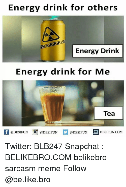 Be Like, Energy, and Meme: Energy drink for others  Energy Drink  Energy drink for Me  Tea  f@DESIFUN DESIFNDESINDESIFUN.coM  DESIFUN.COMM Twitter: BLB247 Snapchat : BELIKEBRO.COM belikebro sarcasm meme Follow @be.like.bro