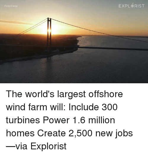Memes, 300, and Farming: Energy  EXPL RIST The world's largest offshore wind farm will:  ✓Include 300 turbines ✓Power 1.6 million homes ✓Create 2,500 new jobs   —via Explorist