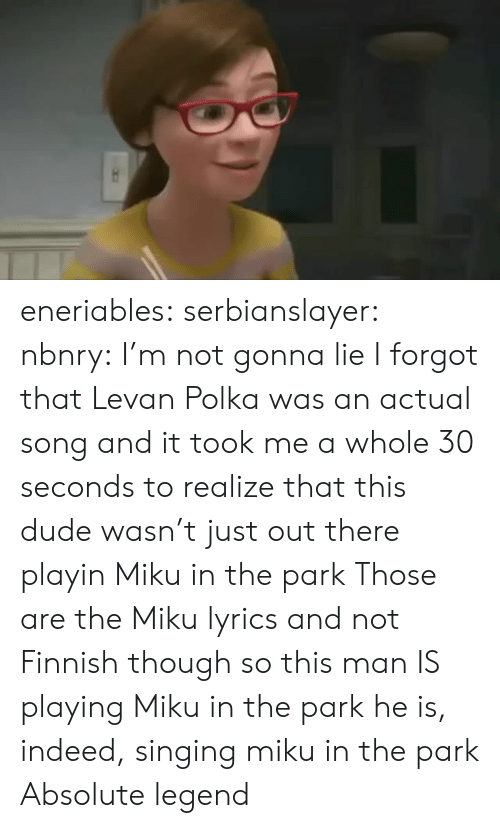 30 seconds: eneriables: serbianslayer:  nbnry: I'm not gonna lie I forgot that Levan Polka was an actual song and it took me a whole 30 seconds to realize that this dude wasn't just out there playin Miku in the park   Those are the Miku lyrics and not Finnish  though so this man IS playing Miku in the park   he is, indeed, singing miku in the park   Absolute legend
