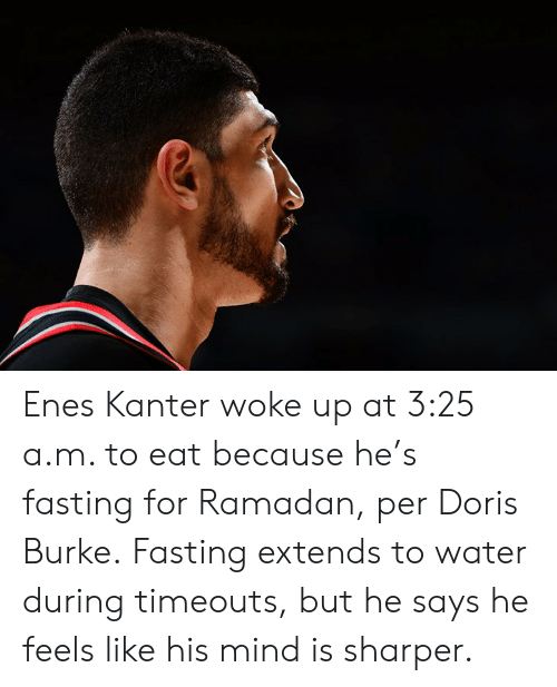 fasting: Enes Kanter woke up at 3:25 a.m. to eat because he's fasting for Ramadan, per Doris Burke.  Fasting extends to water during timeouts, but he says he feels like his mind is sharper.