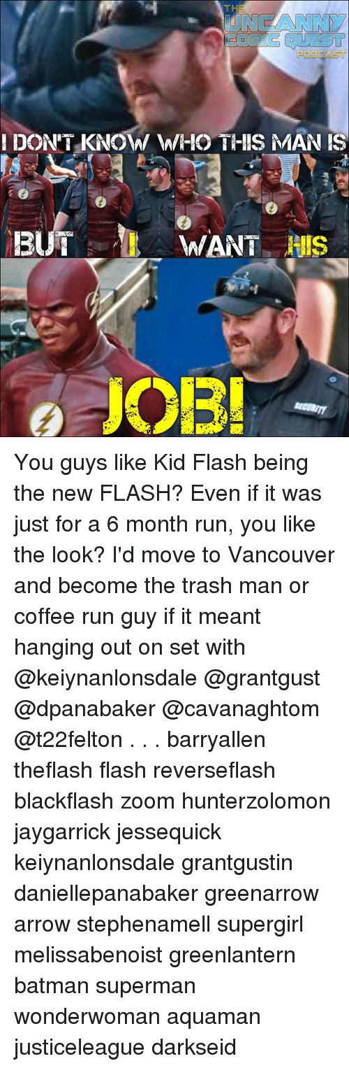 Batman, Memes, and Run: ENGANNY  I DON'T KNOW W/IO THIS MAN IS  13  WANT IS  OB You guys like Kid Flash being the new FLASH? Even if it was just for a 6 month run, you like the look? I'd move to Vancouver and become the trash man or coffee run guy if it meant hanging out on set with @keiynanlonsdale @grantgust @dpanabaker @cavanaghtom @t22felton . . . barryallen theflash flash reverseflash blackflash zoom hunterzolomon jaygarrick jessequick keiynanlonsdale grantgustin daniellepanabaker greenarrow arrow stephenamell supergirl melissabenoist greenlantern batman superman wonderwoman aquaman justiceleague darkseid