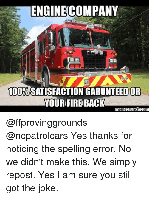Yes I Am: ENGINE COMPANY  100%  GARUNTEED OR  YOURFIREBACK  ch.com  eCru @ffprovinggrounds @ncpatrolcars Yes thanks for noticing the spelling error. No we didn't make this. We simply repost. Yes I am sure you still got the joke.