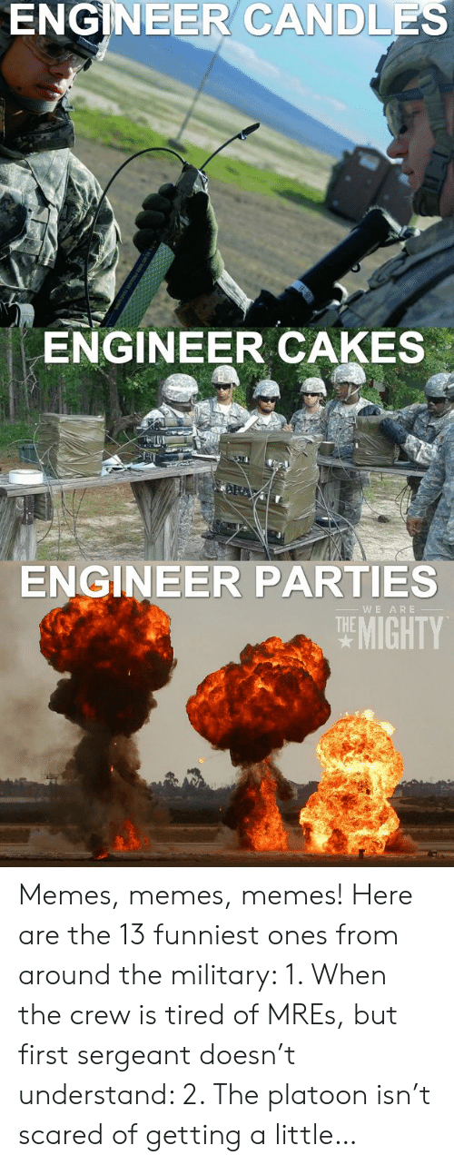 13 Funniest: ENGINEER CANDLES  ENGINEER CAKES  ENGINEER PARTIES  HE MIGHTY  WE ARE Memes, memes, memes! Here are the 13 funniest ones from around the military: 1. When the crew is tired of MREs, but first sergeant doesn't understand: 2. The platoon isn't scared of getting a little…