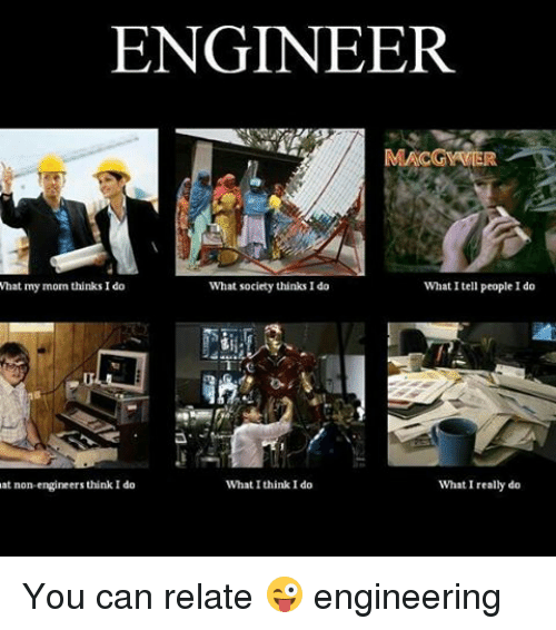 Engineering, What I Really Do, and Mom: ENGINEER  MACGYVIER  What I tell people I do  what my mom thinks I do  What society thinks Ido  What I think I do  at non-engineers think I do  What I really do You can relate 😜 engineering