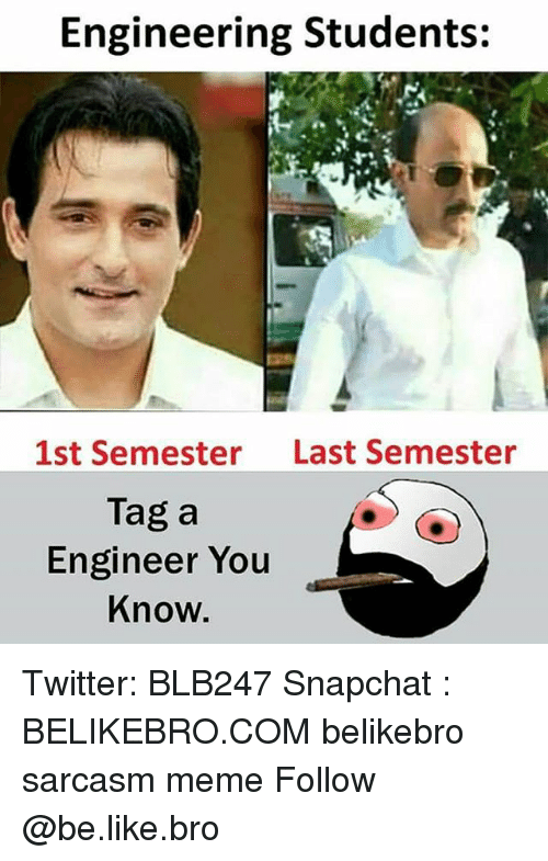 Be Like, Meme, and Memes: Engineering Students:  1st Semester  Last Semester  Tag a  Engineer You  Know Twitter: BLB247 Snapchat : BELIKEBRO.COM belikebro sarcasm meme Follow @be.like.bro