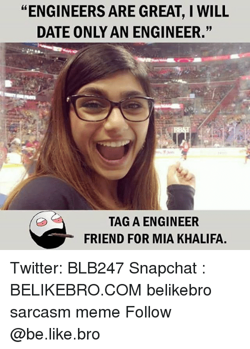 "Be Like, Meme, and Memes: ""ENGINEERS ARE GREAT, I WILL  DATE ONLY AN ENGINEER.""  TAG A ENGINEER  FRIEND FOR MIA KHALIFA. Twitter: BLB247 Snapchat : BELIKEBRO.COM belikebro sarcasm meme Follow @be.like.bro"