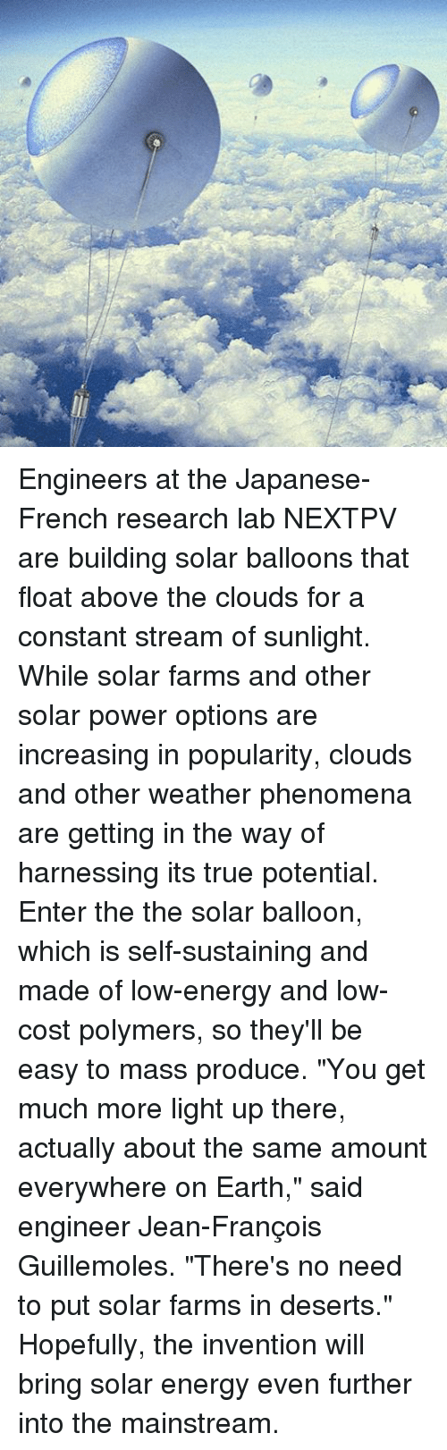 "Memes, 🤖, and Powers: Engineers at the Japanese-French research lab NEXTPV are building solar balloons that float above the clouds for a constant stream of sunlight. While solar farms and other solar power options are increasing in popularity, clouds and other weather phenomena are getting in the way of harnessing its true potential. Enter the the solar balloon, which is self-sustaining and made of low-energy and low-cost polymers, so they'll be easy to mass produce. ""You get much more light up there, actually about the same amount everywhere on Earth,"" said engineer Jean-François Guillemoles. ""There's no need to put solar farms in deserts."" Hopefully, the invention will bring solar energy even further into the mainstream."