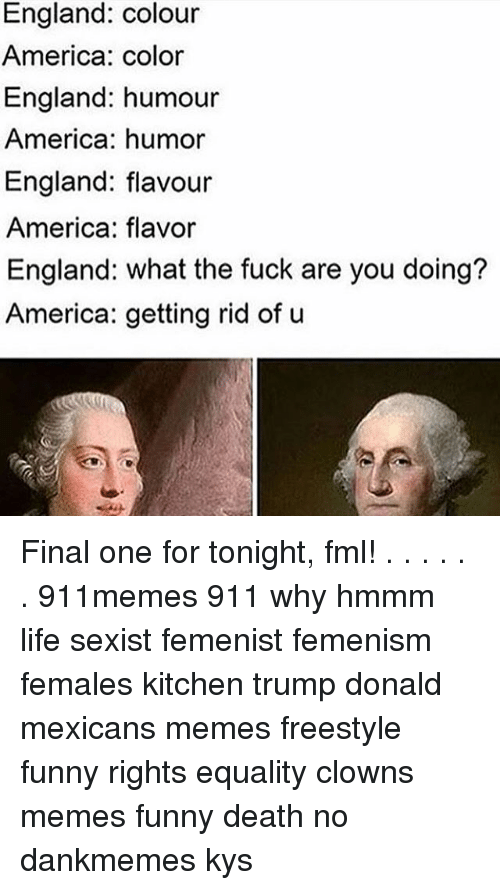Mexican Meme: England: colour  America: color  England: humour  America: humor  England: flavour  America: flavor  England: what the fuck are you doing?  America: getting rid of u Final one for tonight, fml! . . . . . . 911memes 911 why hmmm life sexist femenist femenism females kitchen trump donald mexicans memes freestyle funny rights equality clowns memes funny death no dankmemes kys