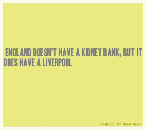 Facebook Pun: ENGLAND DOESN HAVE A KDNEYBANK, BUT IT  DOES HAVE A LIVERPOOL  Facebook: Pun Based Humor