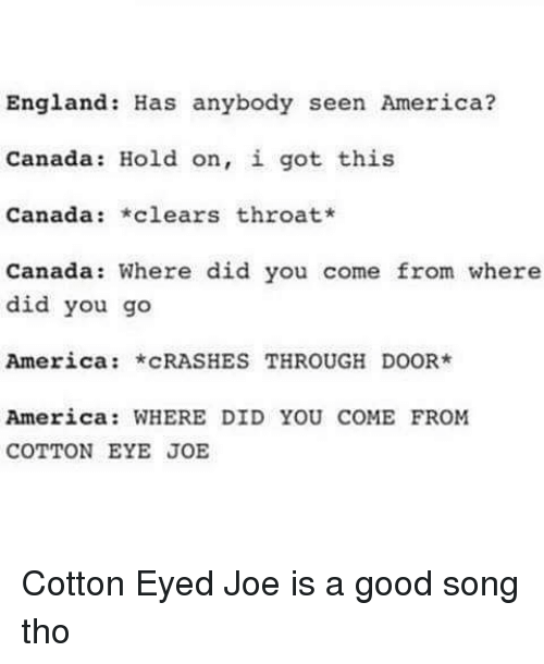 Cotton Eyed Joe: England: Has anybody seen America?  Canada Hold on, i got this  Canada  *clears throat*  Canada: Where did you come from where  did you go  America  CRASHES THROUGH DOOR  America: WHERE DID YOU COME FROM  COTTON EYE JOE Cotton Eyed Joe is a good song tho