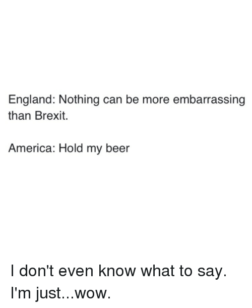 england nothing can be more embarrassing than brexit america hold 6227223 england nothing can be more embarrassing than brexit america hold