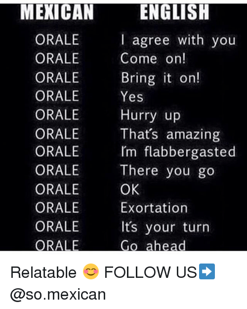 Thats Amazing: ENGLISH  I agree with you  Come on!  Bring t on!  MEXICAN  ORALE  ORALE  ORALE  ORALE Yes  ORALE Hurry up  ORALE  ORALE  ORALE There you go  ORALE  ORALE  ORALE  Thats amazing  Im flabbergasted  OK  Exortation  Its your turn Relatable 😊 FOLLOW US➡️ @so.mexican